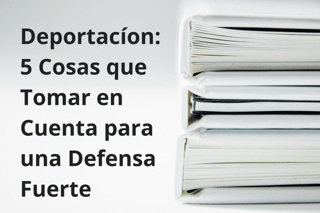 Deportación: 5 Cosas que Tomar en Cuenta para una Defensa Fuerte